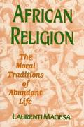African Religion The Moral Traditions of Abundant Life