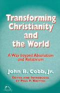 Transforming Christianity and the World A Way Beyond Absolutism and Relativism
