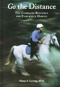Go the Distance The Complete Resource for Endurance Riders