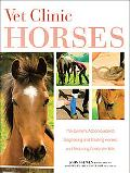Vet Clinic Horses The Owner's Action Guide to Diagnosing and Treating Horses and Reducing Co...