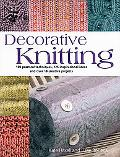 Decorative Knitting 100 Practical Techniques, 125 Inspirational Ideas And Over 18 Creative P...