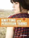Knitting with Peruvian Yarns: 25 Soft Sweaters and Accessories in Alpaca, Llama, Merino and ...