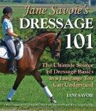 Jane Savoie's Dressage 101: The Ultimate Source of Dressage Basics in a Language You Can Und...