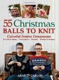 55 Christmas Balls to Knit: Colorful Festive Ornaments--Tree Decorations, Centerpieces, Wrea...