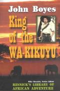 King of the Wa-Kikuyu A True Story of Travel and Adventure in Africa