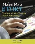Make Me a Story : Teaching Writing Through Digital Storytelling