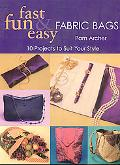Fast, Fun & Easy Fabric Bags 10 Projects to Suit Your Style