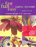 Fast, Fun & Easy Fabric Flowers Beautiful Blooms in an Afternoon