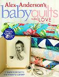Alex Anderson's Baby Quilts With Love 12 Timeless Projects for Today's Nursery