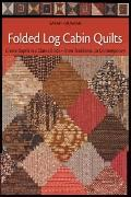 Folded Log Cabin Quilts : Create Depth in a Classic Block, from Traditional to Contemporary