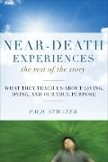 Near-Death Experiences, the Rest of the Story : What They Teach Us about Living and Dying an...