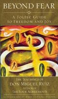 Beyond Fear A Toltec Guide to Freedom and Joy  The Teachings of Don Miguel Ruiz