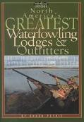 North America's Greatest Waterfowling Lodges & Outfitters 100 Prime Destinations in the Unit...