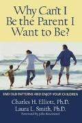 Why Can't I Be the Parent I Want to Be? End Old Patterns and Enjoy Your Children