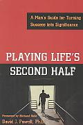 Playing Life's Second Half A Man's Guide for Turning Success into Significance