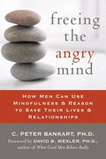 Freeing the Angry Mind How Men Can Use Mindfulness & Reason to Save Their Lives & Relationships