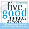 Five Good Minutes at Work 100 Mindful Practices to Help You Relieve Stress And Bring Your Be...
