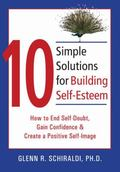 10 Simple Solutions for Self-esteem How to End Self-doubt, Gain Confidence, And Create a Pos...
