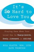 It's So Hard to Love You Staying Sane When a Loved One Is Manipulative, Needy, Dishonest, or...