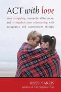 ACT with Love: Stop Struggling, Reconcile Differences, and Strengthen Your Relationship with...
