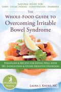 Whole-food Guide to Overcoming Irritable Bowel Syndrome: Strategies & Recipes for Eating Wel...