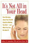 It's Not All In Your Head How Worrying About Your Health Could Be Making You Sic--And What Y...