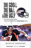 Good, the Bad, and the Ugly Denver Broncos Heart-pounding, Jaw-dropping, and Gut-wrenching M...