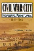Civil War City Harrisburg, Pennsylvania, 1861-1865, the Training of an Army