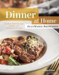 Dinner at Home : Kitchen-Tested Recipes to Enjoy with Family and Friends