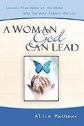 Woman God Can Lead Lessons from Women of the Bible Help You Make Today's Choices