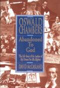 Oswald Chambers' Abandoned to God The Life Story of the Author of My Utmost for His Highest