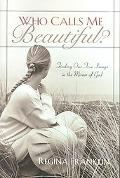 Who Calls Me Beautiful Finding Our True Image in the Mirror of God