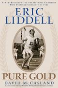 Eric Liddell Pure Gold A New Biography Of The Olympic Champion Who Inspired Chariots Of Fire