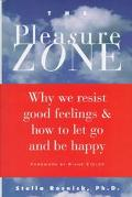 Pleasure Zone Why We Resist Good Feelings & How to Let Go and Be Happy