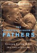 Collected Wisdom of Fathers Creating Loving Bonds That Lasts a Lifetime
