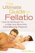 Ultimate Guide to Fellatio How to Go Down on a Man and Give Him Mind-Blowing Pleasure