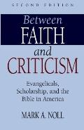 Between Faith And Criticism Evangelicals, Scholarship, And The Bible In America