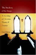Breaking of the Image A Sociology of Christian Theory and Practice