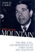 King of the Mountain The Rise, Fall, and Redemption of Chief Judge Sol Wachtler