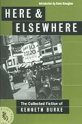Here & Elsewhere The Collected Fiction Of Kenneth Burke