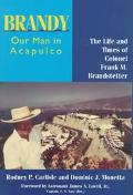 Brandy, Our Man in Acapulco The Life and Times of Colonel Frank M. Brandstetter