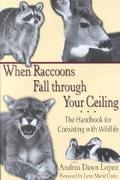When Raccoons Fall Through Your Ceiling The Handbook for Coexisting With Wildlife