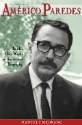 Americo Paredes: In His Own Words, an Authorized Biography (Al Filo: Mexican American Studie...