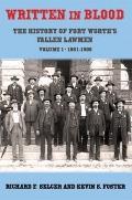 Written in Blood : The History of Fort Worth's Fallen Lawmen, Volume 1, 1861-1909