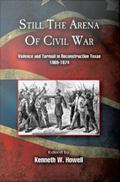 Still the Arena of Civil War : Violence and Turmoil in Reconstruction Texas, 1865/1874