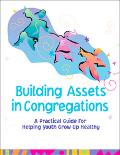 Building Assets in Congregations A Practical Guide for Helping Youth Grow Up Healthy