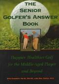 Senior Golfer's Answer Book: Happier, Healthier Golf for the Middle-Aged Player and Beyond -...