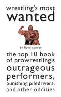 Wrestling's Most Wanted The Top 10 Book of Pro Wrestling's Outrageous Performers, Punishing ...
