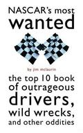 Nascar's Most Wanted The Top 10 Book of Outrageous Drivers, Wild Wrecks, and Other Oddities