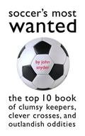 Soccer's Most Wanted The Top 10 Book of Clumsy Keepers, Clever Crosses, and Outlandish Oddities